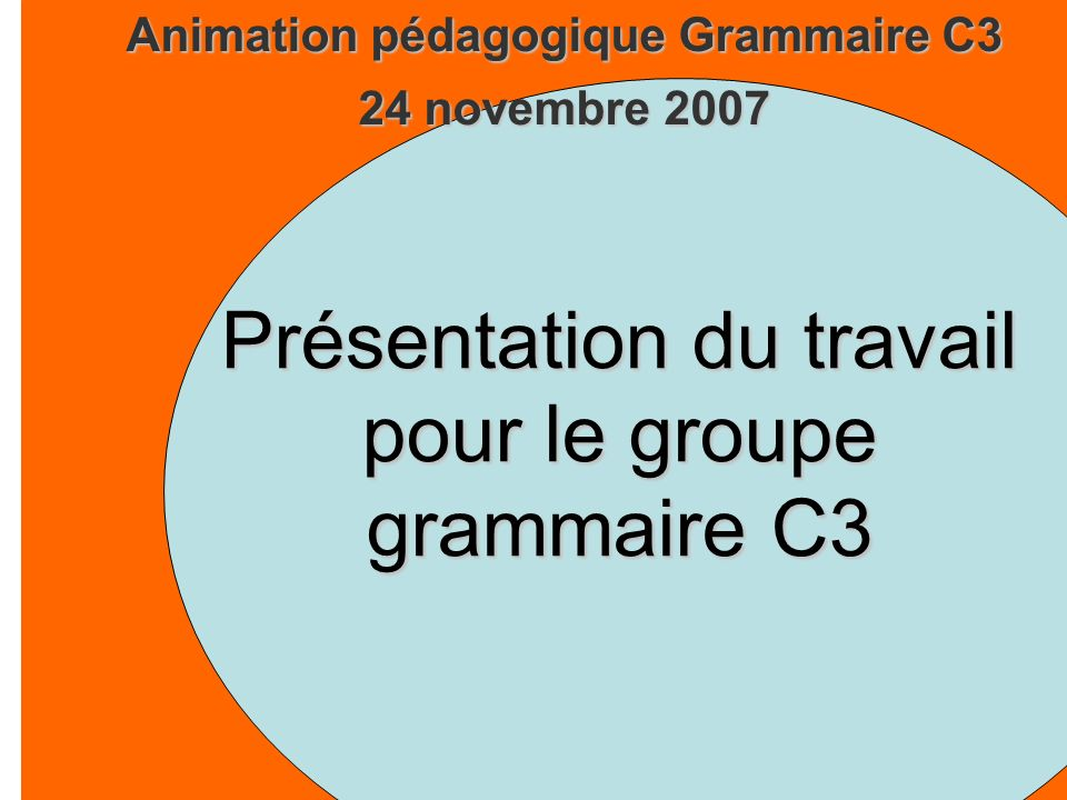 Animation pédagogique Grammaire C3 24 novembre 2007 Présentation du travail pour le groupe grammaire C3