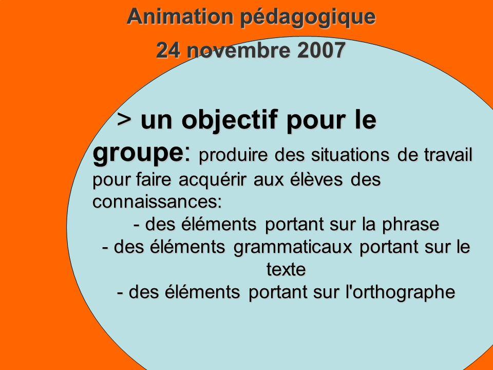 Animation pédagogique 24 novembre 2007 > un objectif pour le groupe: produire des situations de travail pour faire acquérir aux élèves des connaissances: - des éléments portant sur la phrase - des éléments grammaticaux portant sur le texte - des éléments portant sur l orthographe