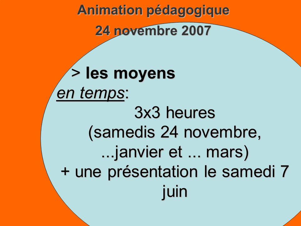 Animation pédagogique 24 novembre 2007 > les moyens en temps: 3x3 heures (samedis 24 novembre,...janvier et...