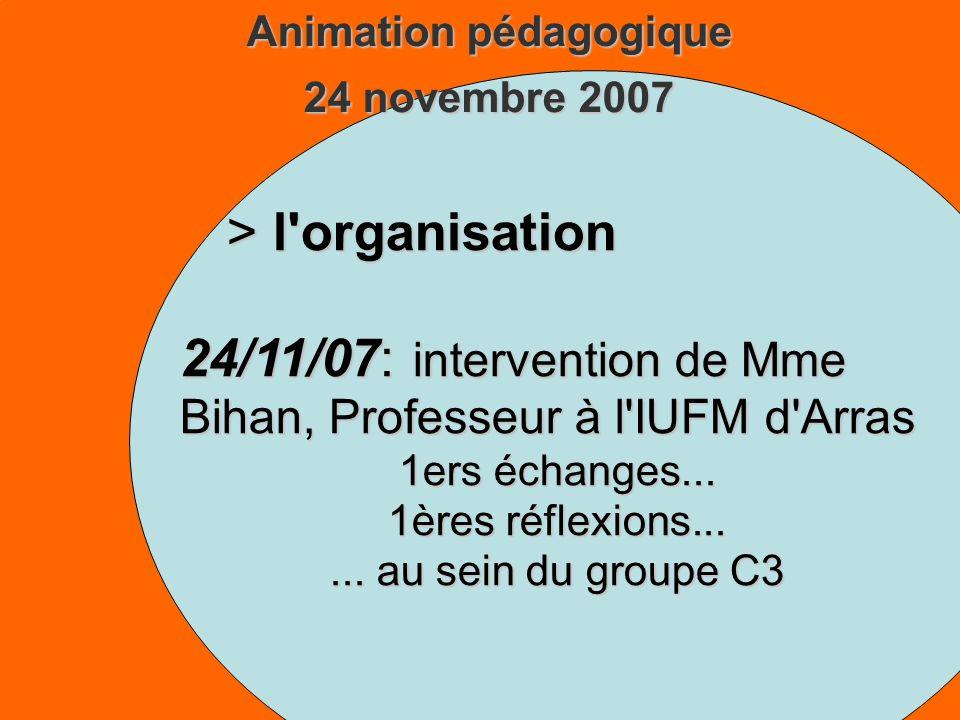 Animation pédagogique 24 novembre 2007 > l organisation 24/11/07: intervention de Mme Bihan, Professeur à l IUFM d Arras 1ers échanges...