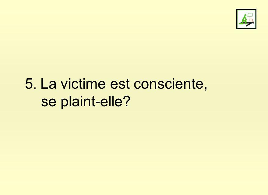 5. La victime est consciente, se plaint-elle?