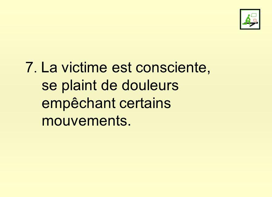 7. La victime est consciente, se plaint de douleurs empêchant certains mouvements.