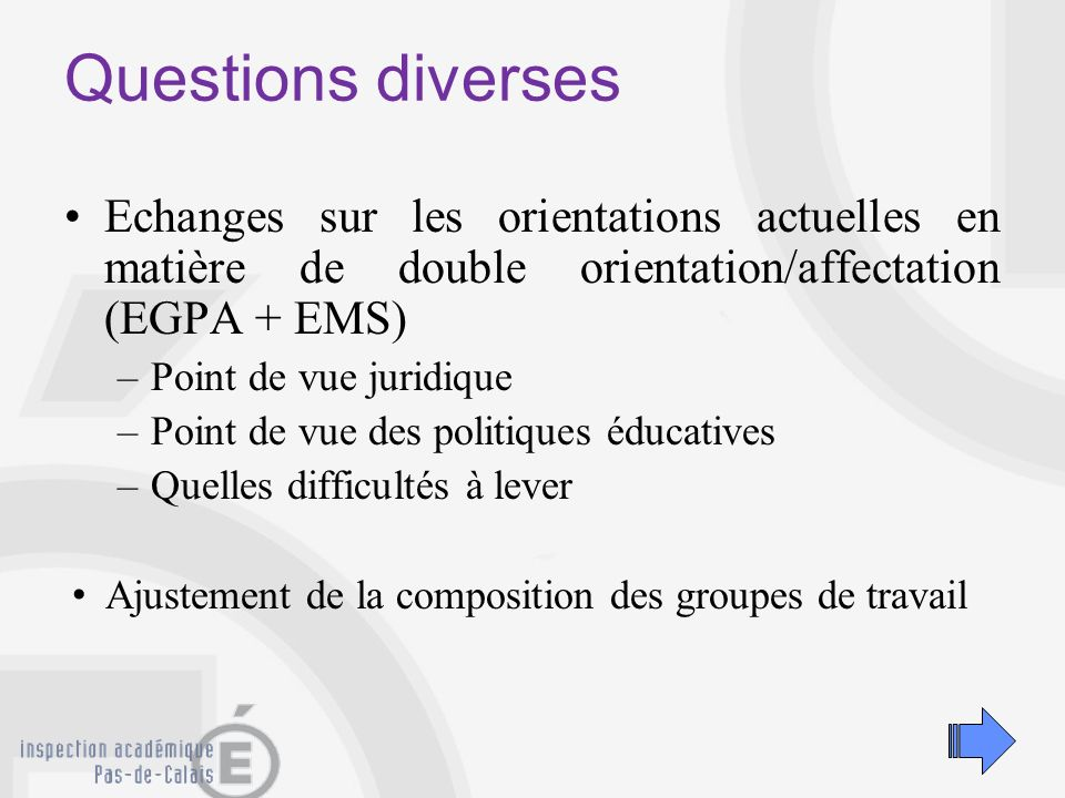 Questions diverses Echanges sur les orientations actuelles en matière de double orientation/affectation (EGPA + EMS) –Point de vue juridique –Point de