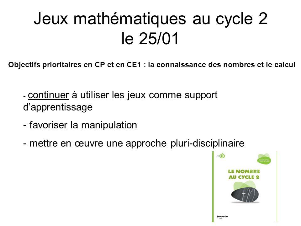 Jeux mathématiques au cycle 2 le 25/01 Objectifs prioritaires en CP et en CE1 : la connaissance des nombres et le calcul - continuer à utiliser les je
