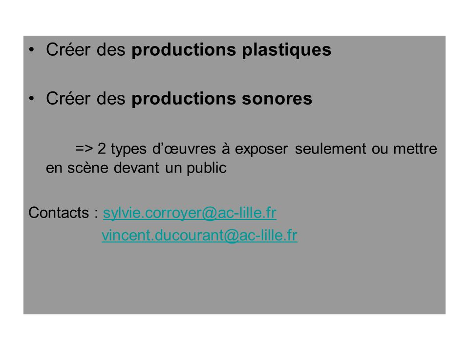 Créer des productions plastiques Créer des productions sonores => 2 types dœuvres à exposer seulement ou mettre en scène devant un public Contacts : s