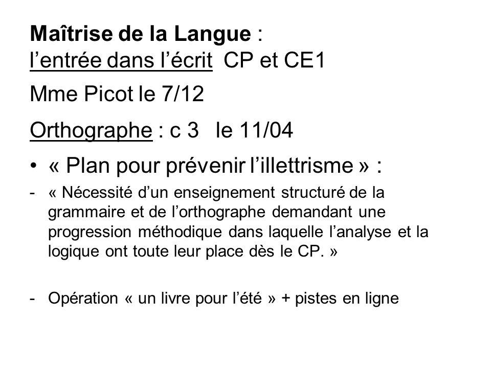 Maîtrise de la Langue : lentrée dans lécrit CP et CE1 Mme Picot le 7/12 Orthographe : c 3 le 11/04 « Plan pour prévenir lillettrisme » : -« Nécessité