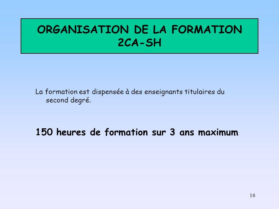 16 ORGANISATION DE LA FORMATION 2CA-SH La formation est dispensée à des enseignants titulaires du second degré. 150 heures de formation sur 3 ans maxi