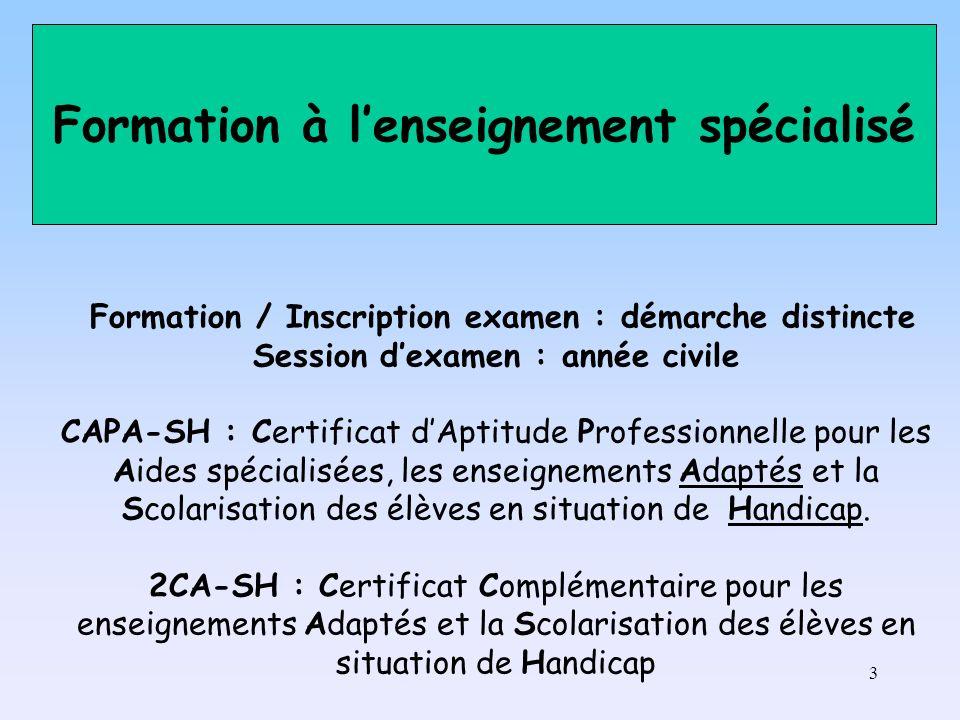 3 Formation / Inscription examen : démarche distincte Session dexamen : année civile CAPA-SH : Certificat dAptitude Professionnelle pour les Aides spécialisées, les enseignements Adaptés et la Scolarisation des élèves en situation de Handicap.