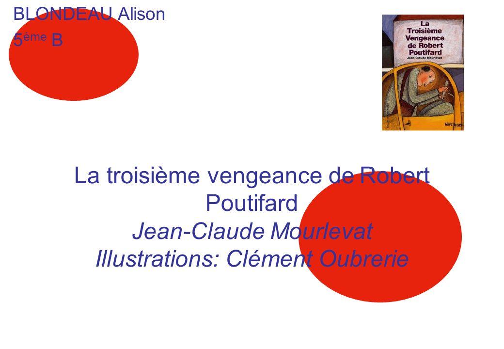 La troisième vengeance de Robert Poutifard Jean-Claude Mourlevat Illustrations: Clément Oubrerie BLONDEAU Alison 5 ème B