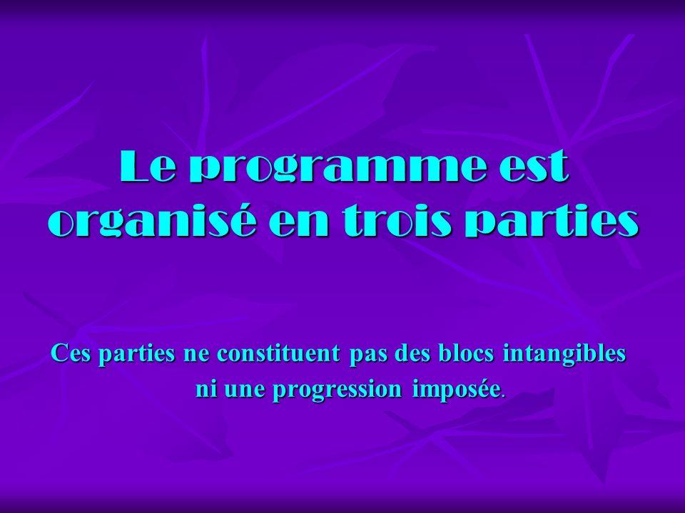 Le programme est organisé en trois parties Ces parties ne constituent pas des blocs intangibles ni une progression imposée.