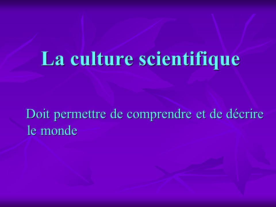 La culture scientifique Doit permettre de comprendre et de décrire le monde Doit permettre de comprendre et de décrire le monde