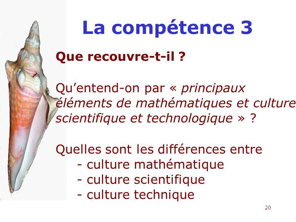 20 La compétence 3 Que recouvre-t-il ? Quentend-on par « principaux éléments de mathématiques et culture scientifique et technologique » ? Quelles son