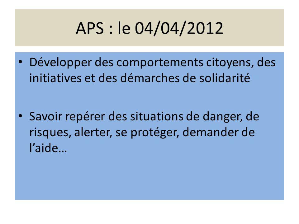 APS : le 04/04/2012 Développer des comportements citoyens, des initiatives et des démarches de solidarité Savoir repérer des situations de danger, de