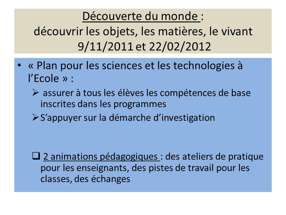 Découverte du monde : découvrir les objets, les matières, le vivant 9/11/2011 et 22/02/2012 « Plan pour les sciences et les technologies à lEcole » :