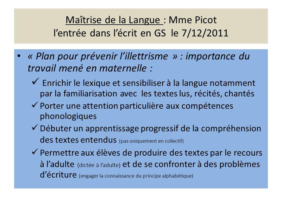 Maîtrise de la Langue : Mme Picot lentrée dans lécrit en GS le 7/12/2011 « Plan pour prévenir lillettrisme » : importance du travail mené en maternell