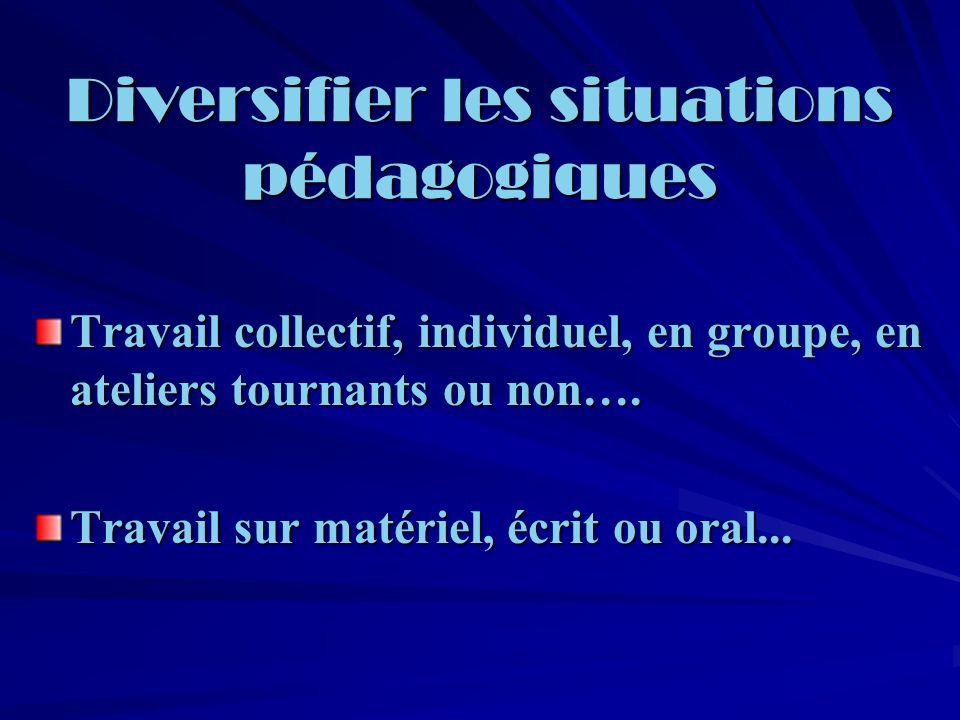 Diversifier les situations pédagogiques Travail collectif, individuel, en groupe, en ateliers tournants ou non….