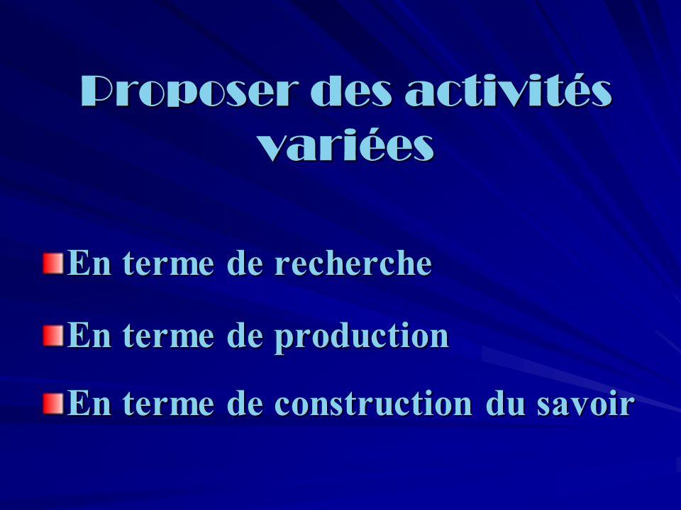 Proposer des activités variées En terme de recherche En terme de production En terme de construction du savoir