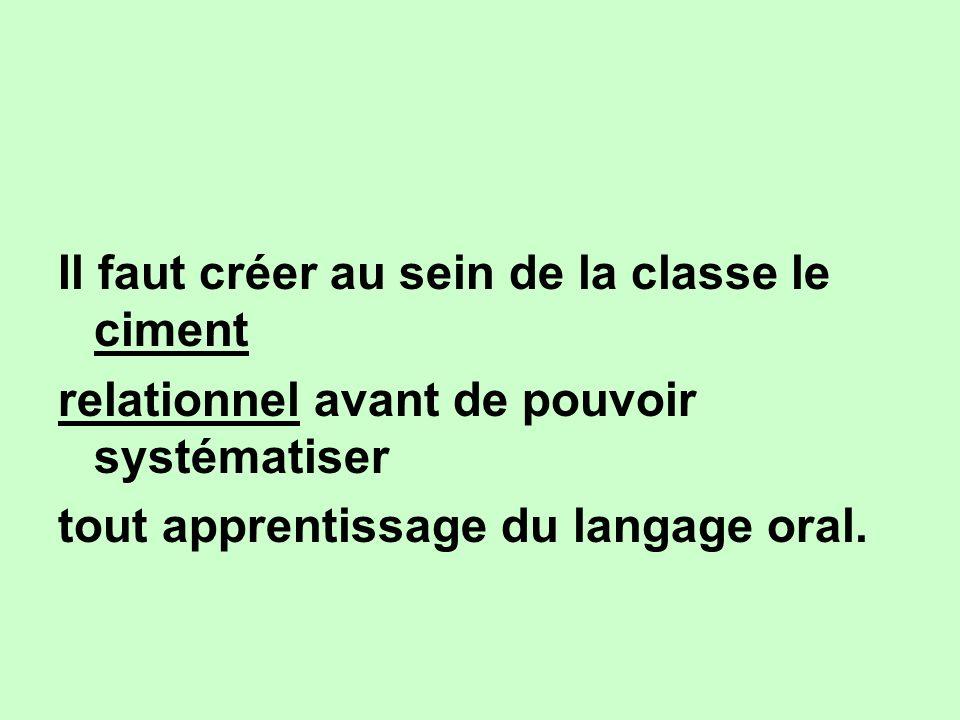 Il faut créer au sein de la classe le ciment relationnel avant de pouvoir systématiser tout apprentissage du langage oral.