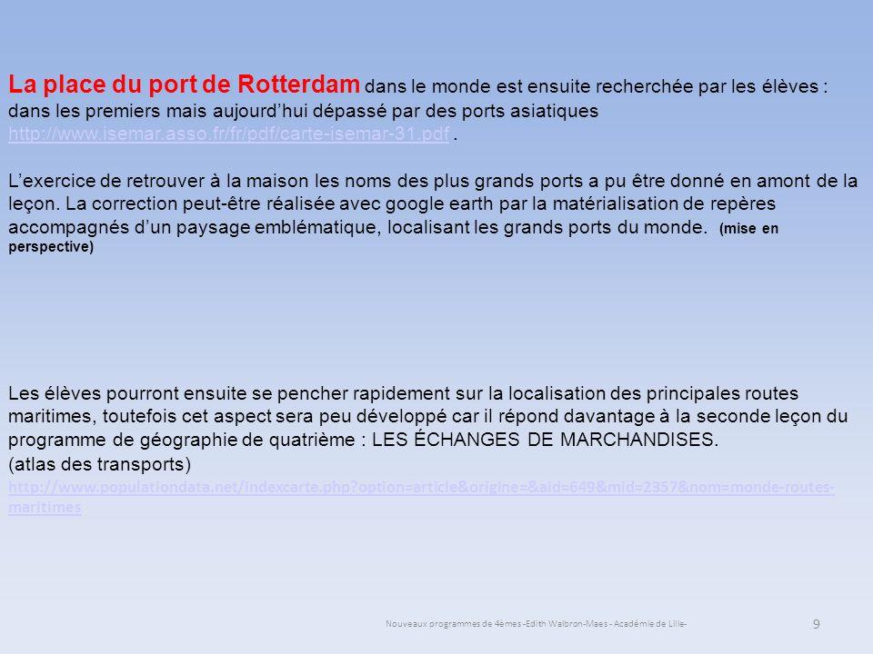 Nouveaux programmes de 4èmes -Edith Walbron-Maes - Académie de Lille- S e pose ensuite la question du contenu de ces bateaux : Comme cela a été présenté sur lors de létude du site visualisant en direct le port, les cargos dominent à Rotterdam la plupart sont aujourdhui des porte conteneurs ; Un travail en autonomie en classe ou même amont du cours peut-être donné ; les documents proposés par lacadémie de Nancy-Metz peuvent servir de base de recherche sur les avantages de la conteneurisation : http://www.ac-nancy- metz.fr/enseign/TransportsLP/PDF/conteneur%20mer.pdf ou sur le site de la revue du commerce international : http://www.revue-du-commerce-international.info/logistique/100-millions-de-conteneurs-2010http://www.ac-nancy- metz.fr/enseign/TransportsLP/PDF/conteneur%20mer.pdf http://www.revue-du-commerce-international.info/logistique/100-millions-de-conteneurs-2010 10 La première heure de cours se termine par un extrait de lémission « cest pas sorcier » sur le port de Rotterdam (lanalyse de la vidéo étant réalisée lheure de cours suivante) : http://www.tvzaz.com/streaming_documentaire/sciences/cest-pas- sorcier-rotterdam-le-plus-grand-port-du-monde/http://www.tvzaz.com/streaming_documentaire/sciences/cest-pas- sorcier-rotterdam-le-plus-grand-port-du-monde/ ou sur lesite.tv : http://www.lesite.tv/videotheque/0729.0076.00-le-port-de-rotterdam-la-variete-des-produits-importeshttp://www.lesite.tv/videotheque/0729.0076.00-le-port-de-rotterdam-la-variete-des-produits-importes
