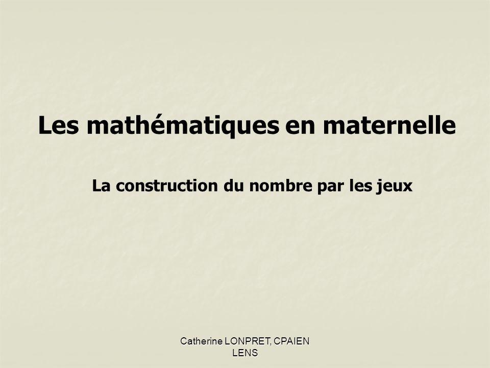 Catherine LONPRET, CPAIEN LENS Les mathématiques en maternelle La construction du nombre par les jeux
