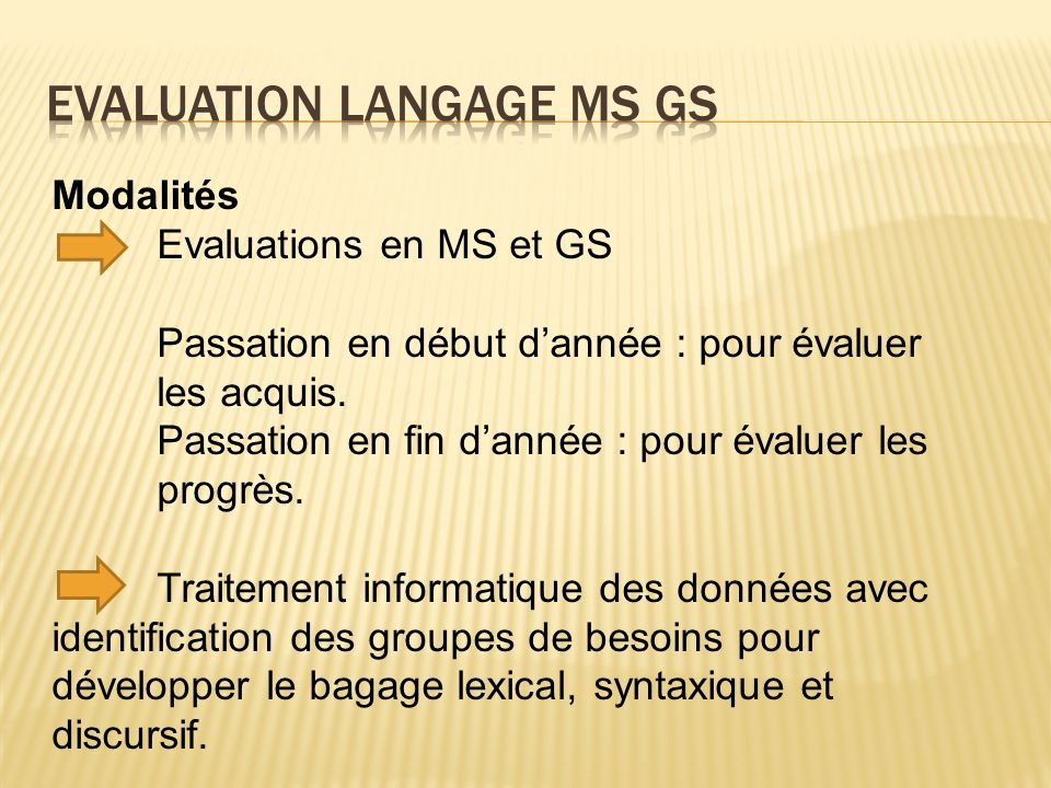Modalités Evaluations en MS et GS Passation en début dannée : pour évaluer les acquis. Passation en fin dannée : pour évaluer les progrès. Traitement
