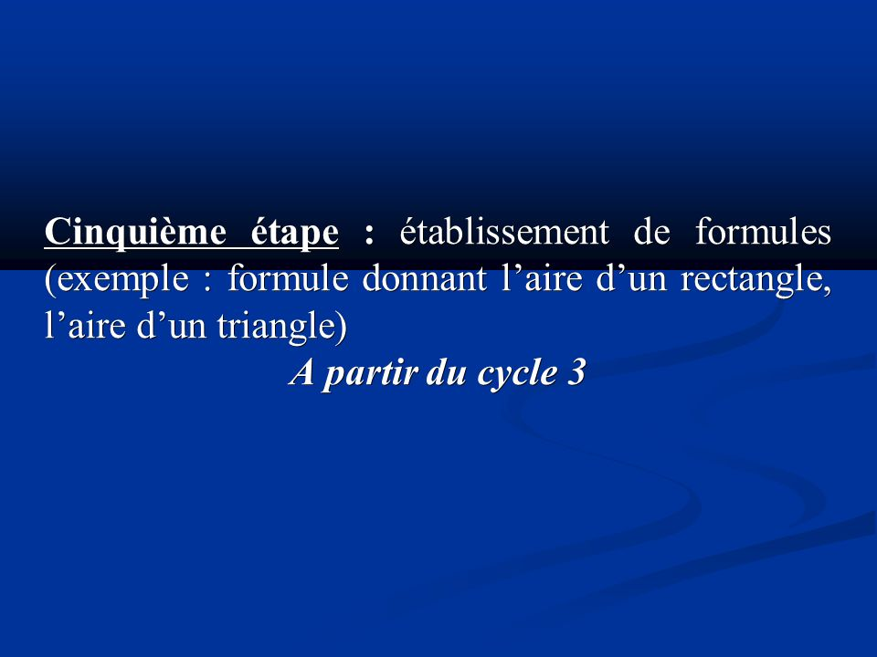 Cinquième étape : établissement de formules (exemple : formule donnant laire dun rectangle, laire dun triangle) A partir du cycle 3