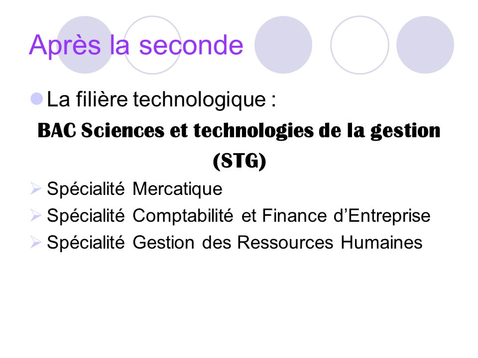 Après la seconde La filière technologique : BAC Sciences et technologies de la gestion (STG) Spécialité Mercatique Spécialité Comptabilité et Finance dEntreprise Spécialité Gestion des Ressources Humaines