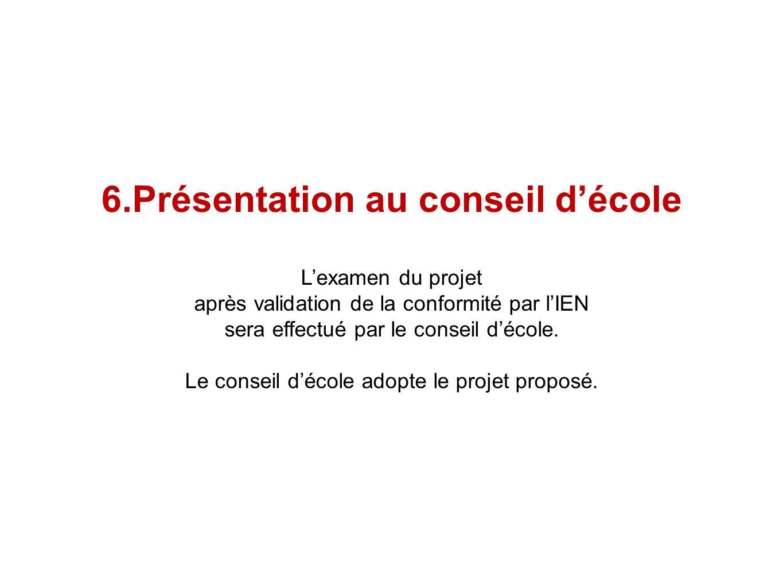 6.Présentation au conseil décole Lexamen du projet après validation de la conformité par lIEN sera effectué par le conseil décole. Le conseil décole a