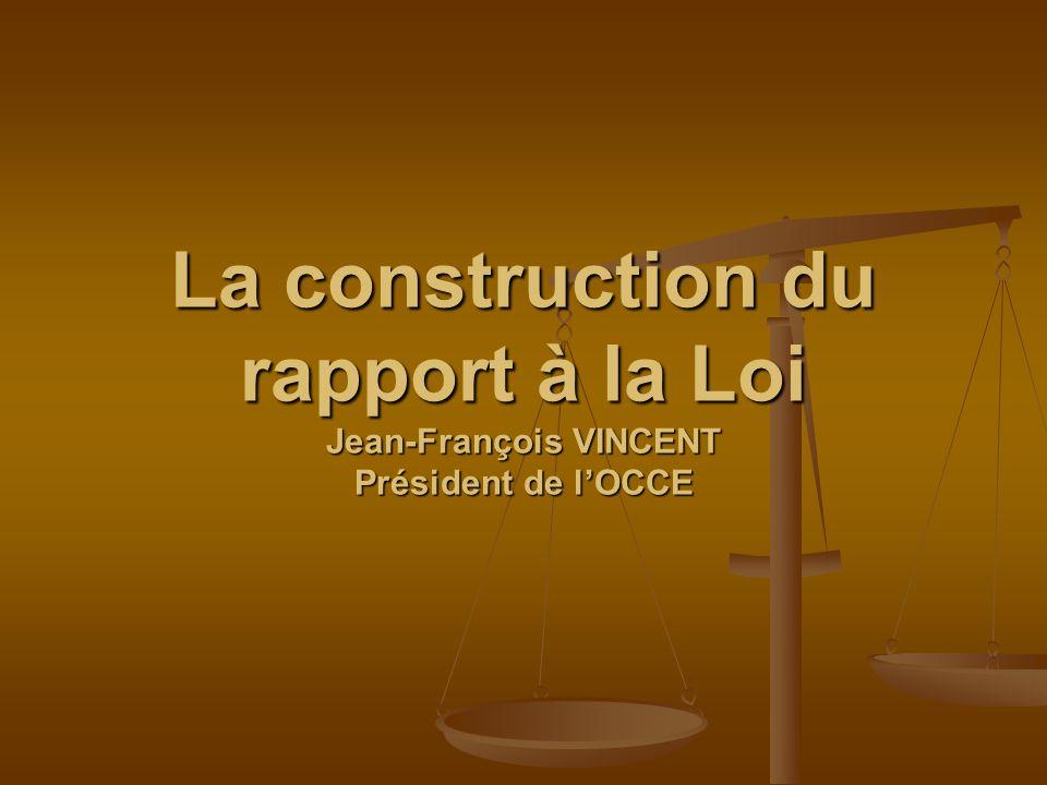 La construction du rapport à la Loi Jean-François VINCENT Président de lOCCE