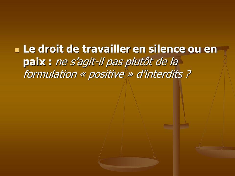 Le droit de travailler en silence ou en paix : ne sagit-il pas plutôt de la formulation « positive » dinterdits ? Le droit de travailler en silence ou