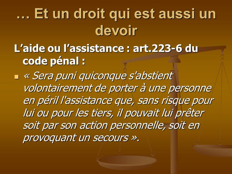 … Et un droit qui est aussi un devoir Laide ou lassistance : art.223-6 du code pénal : « Sera puni quiconque s'abstient volontairement de porter à une