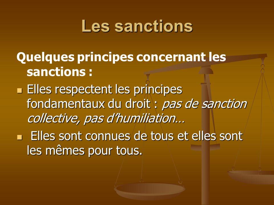 Les sanctions Quelques principes concernant les sanctions : Elles respectent les principes fondamentaux du droit : pas de sanction collective, pas dhumiliation… Elles respectent les principes fondamentaux du droit : pas de sanction collective, pas dhumiliation… Elles sont connues de tous et elles sont les mêmes pour tous.