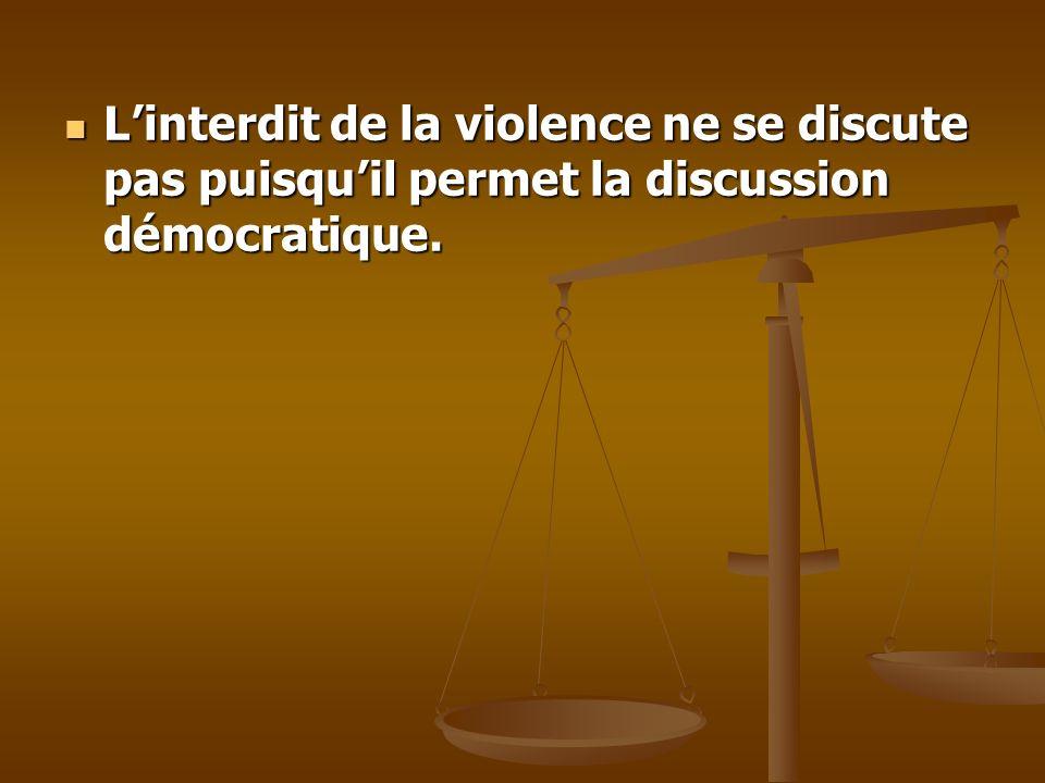 Linterdit de la violence ne se discute pas puisquil permet la discussion démocratique. Linterdit de la violence ne se discute pas puisquil permet la d