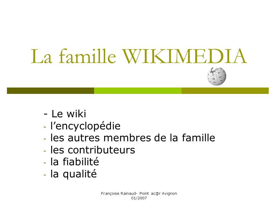 Françoise Rainaud- Point ac@r Avignon 01/2007 La famille WIKIMEDIA - Le wiki - lencyclopédie - les autres membres de la famille - les contributeurs - la fiabilité - la qualité