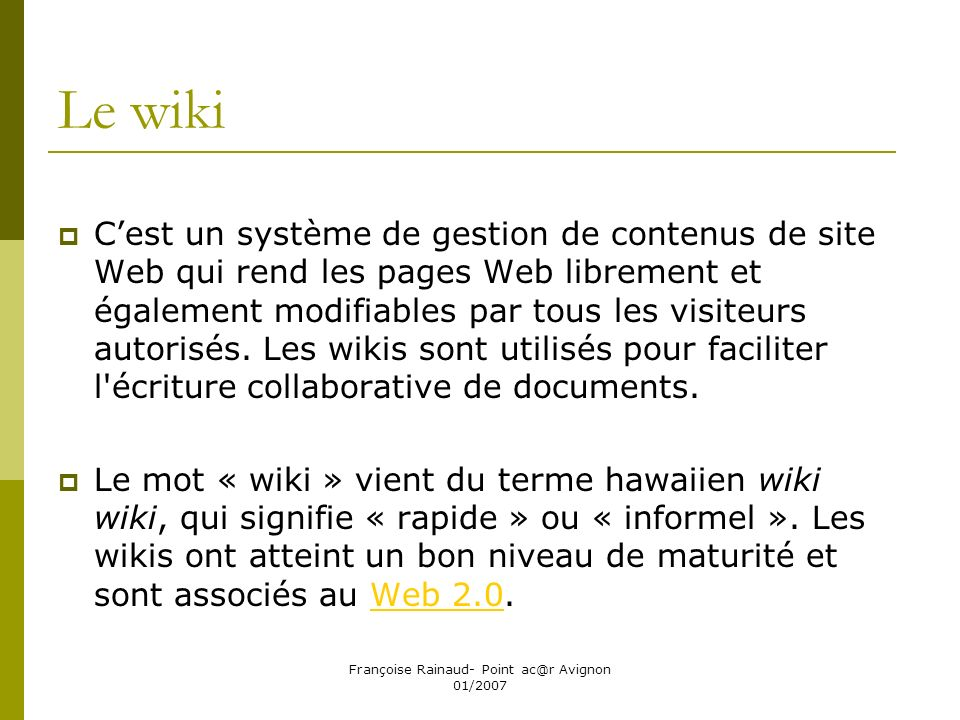 Françoise Rainaud- Point ac@r Avignon 01/2007 Le wiki Cest un système de gestion de contenus de site Web qui rend les pages Web librement et également modifiables par tous les visiteurs autorisés.