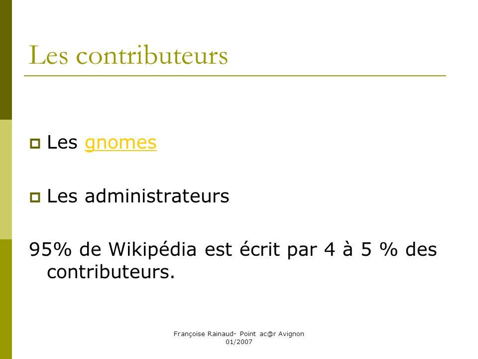 Françoise Rainaud- Point ac@r Avignon 01/2007 Les contributeurs Les gnomesgnomes Les administrateurs 95% de Wikipédia est écrit par 4 à 5 % des contributeurs.