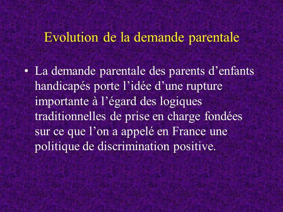 Evolution de la demande parentale La demande parentale des parents denfants handicapés porte lidée dune rupture importante à légard des logiques traditionnelles de prise en charge fondées sur ce que lon a appelé en France une politique de discrimination positive.