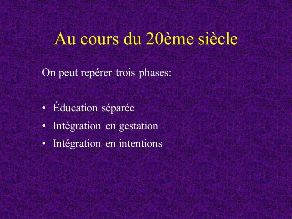 Au cours du 20ème siècle On peut repérer trois phases: Éducation séparée Intégration en gestation Intégration en intentions