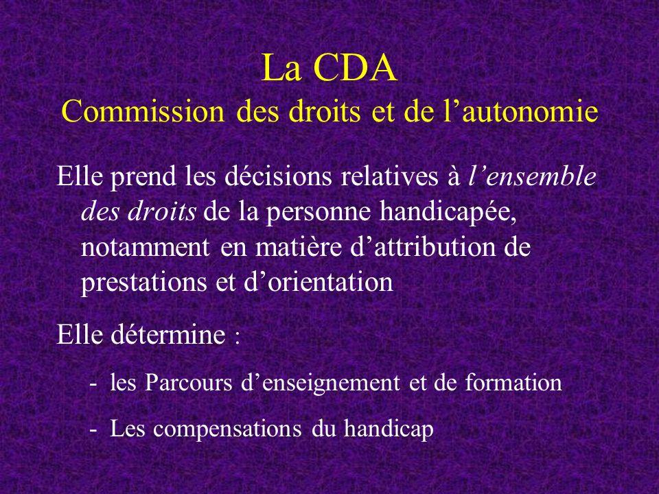 La CDA Commission des droits et de lautonomie Elle prend les décisions relatives à lensemble des droits de la personne handicapée, notamment en matière dattribution de prestations et dorientation Elle détermine : -les Parcours denseignement et de formation -Les compensations du handicap