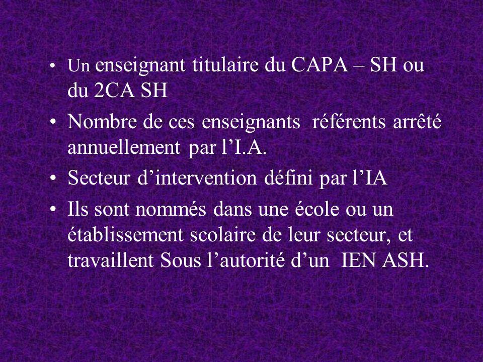 Un enseignant titulaire du CAPA – SH ou du 2CA SH Nombre de ces enseignants référents arrêté annuellement par lI.A.