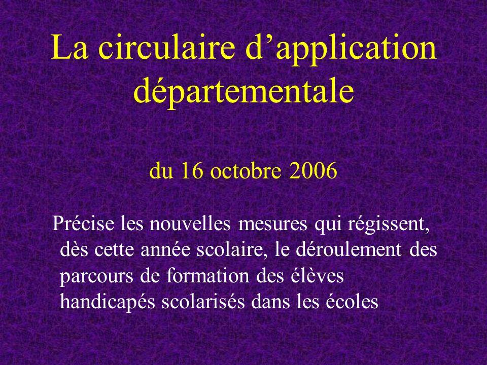 La circulaire dapplication départementale du 16 octobre 2006 Précise les nouvelles mesures qui régissent, dès cette année scolaire, le déroulement des parcours de formation des élèves handicapés scolarisés dans les écoles
