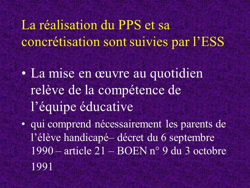 La réalisation du PPS et sa concrétisation sont suivies par lESS La mise en œuvre au quotidien relève de la compétence de léquipe éducative qui comprend nécessairement les parents de lélève handicapé– décret du 6 septembre 1990 – article 21 – BOEN n° 9 du 3 octobre 1991