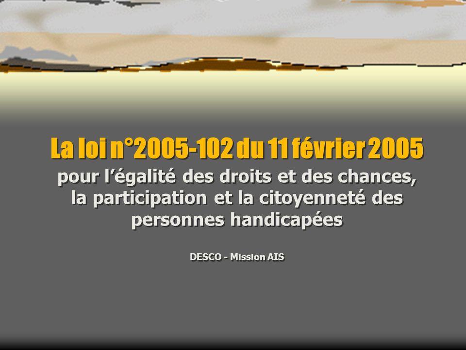 La loi n°2005-102 du 11 février 2005 pour légalité des droits et des chances, la participation et la citoyenneté des personnes handicapées DESCO - Mission AIS