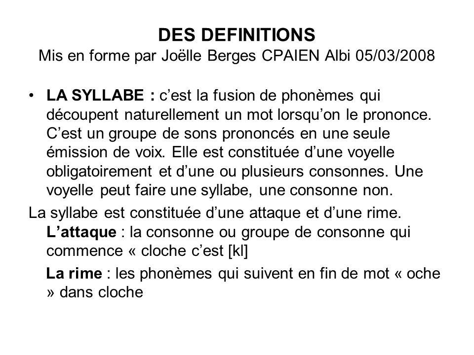 DES DEFINITIONS Mis en forme par Joëlle Berges CPAIEN Albi 05/03/2008 LA SYLLABE : cest la fusion de phonèmes qui découpent naturellement un mot lorsq