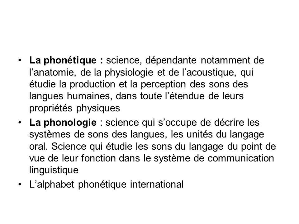 La phonétique : science, dépendante notamment de lanatomie, de la physiologie et de lacoustique, qui étudie la production et la perception des sons de