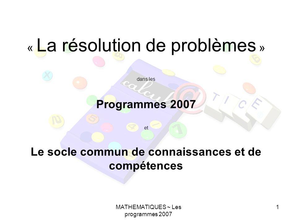 MATHEMATIQUES ~ Les programmes 2007 1 « La résolution de problèmes » dans les Programmes 2007 et Le socle commun de connaissances et de compétences