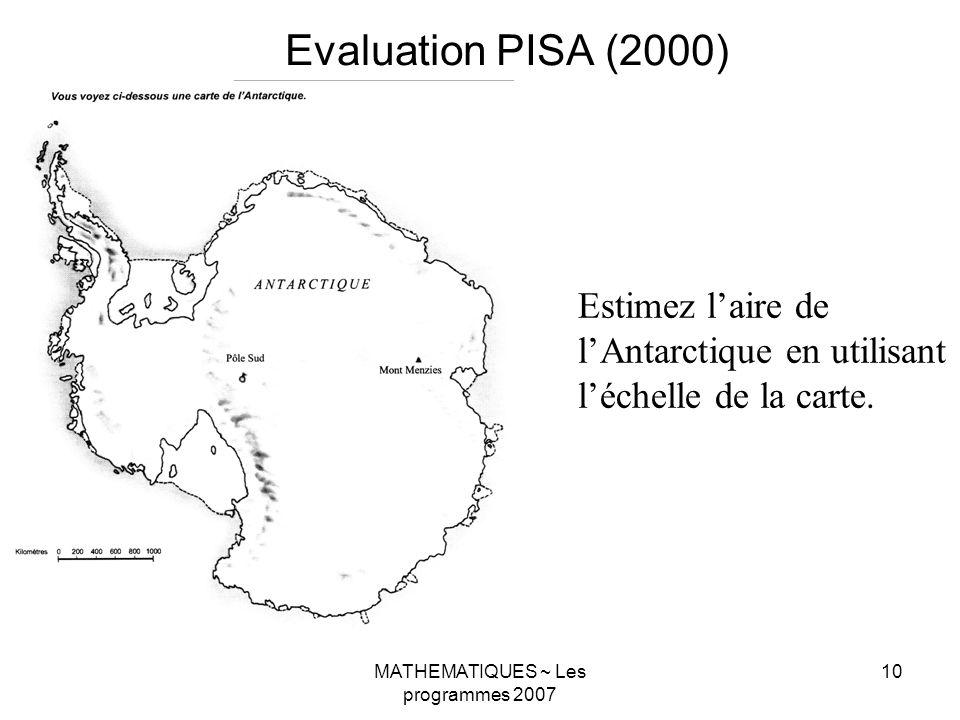 MATHEMATIQUES ~ Les programmes 2007 10 Evaluation PISA (2000) Estimez laire de lAntarctique en utilisant léchelle de la carte.