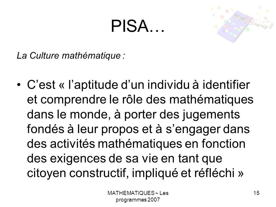 MATHEMATIQUES ~ Les programmes 2007 15 PISA… La Culture mathématique : Cest « laptitude dun individu à identifier et comprendre le rôle des mathématiq