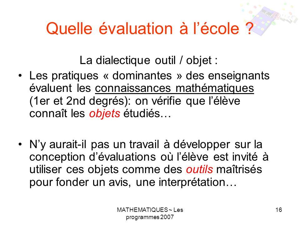 MATHEMATIQUES ~ Les programmes 2007 16 Quelle évaluation à lécole ? La dialectique outil / objet : Les pratiques « dominantes » des enseignants évalue