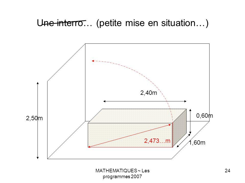 MATHEMATIQUES ~ Les programmes 2007 24 Une interro… (petite mise en situation…) 2,50m 1,60m 2,40m 0,60m 2,473…m